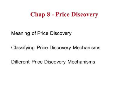 Chap 8 - Price Discovery Meaning of Price Discovery Classifying Price Discovery Mechanisms Different Price Discovery Mechanisms.