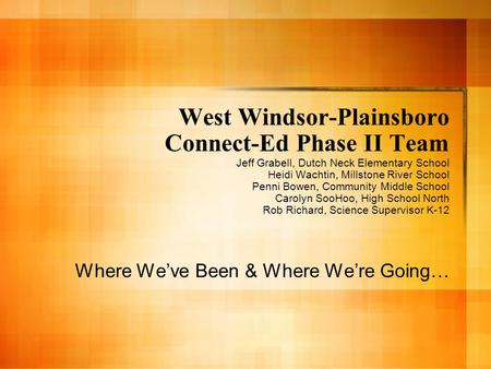 West Windsor-Plainsboro Connect-Ed Phase II Team Jeff Grabell, Dutch Neck Elementary School Heidi Wachtin, Millstone River School Penni Bowen, Community.