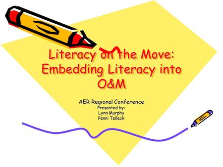 Literacy on the Move: Embedding Literacy into O&M AER Regional Conference Presented by: Lynn Murphy Penni Telleck.