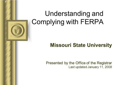 Understanding and Complying with FERPA Missouri State University Presented by the Office of the Registrar Last updated January 11, 2008.
