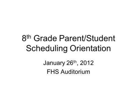 8 th Grade Parent/Student Scheduling Orientation January 26 th, 2012 FHS Auditorium.