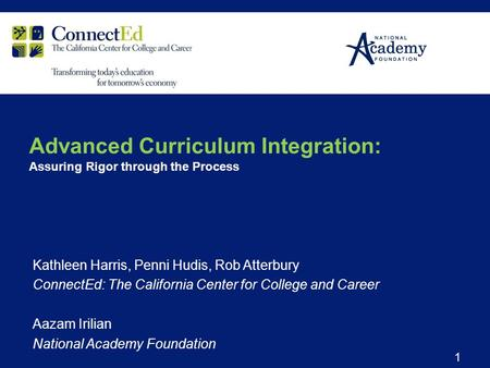 Kathleen Harris, Penni Hudis, Rob Atterbury ConnectEd: The California Center for College and Career Aazam Irilian National Academy Foundation 1 Advanced.