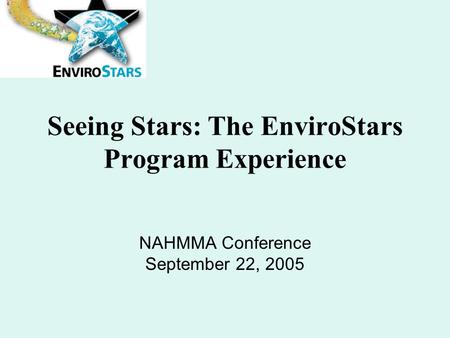Seeing Stars: The EnviroStars Program Experience NAHMMA Conference September 22, 2005.