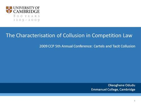 1 The Characterisation of Collusion in Competition Law Okeoghene Odudu Emmanuel College, Cambridge 2009 CCP 5th Annual Conference: Cartels and Tacit Collusion.