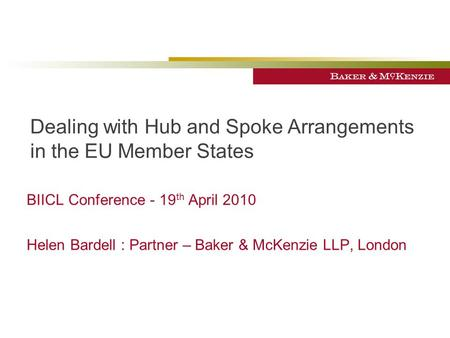 Dealing with Hub and Spoke Arrangements in the EU Member States BIICL Conference - 19 th April 2010 Helen Bardell : Partner – Baker & McKenzie LLP, London.