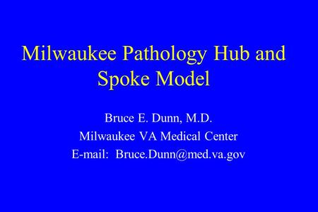 Milwaukee Pathology Hub and Spoke Model Bruce E. Dunn, M.D. Milwaukee VA Medical Center