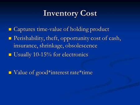 Inventory Cost Captures time-value of holding product Captures time-value of holding product Perishability, theft, opportunity cost of cash, insurance,