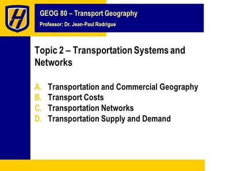 GEOG 80 – Transport Geography Professor: Dr. Jean-Paul Rodrigue Topic 2 – Transportation Systems and Networks A.Transportation and Commercial Geography.