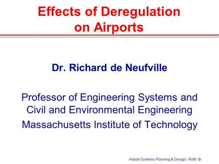 Airport Systems Planning & Design / RdN  Effects of Deregulation on Airports Dr. Richard de Neufville Professor of Engineering Systems and Civil and Environmental.