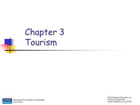 Introduction to Hospitality, Fourth Edition John Walker ©2006 Pearson Education, Inc. Pearson Prentice Hall Upper Saddle River, NJ 07458 Chapter 3 Tourism.