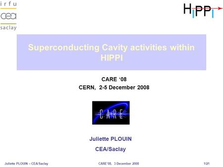 Juliette PLOUIN – CEA/SaclayCARE'08, 3 December 2008 1/21 Superconducting Cavity activities within HIPPI CARE '08 CERN, 2-5 December 2008 Juliette PLOUIN.