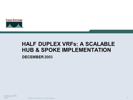 111 © 2003 Cisco Systems, Inc. All rights reserved. Half Duplex VRFs, 12/03 HALF DUPLEX VRFs: A SCALABLE HUB & SPOKE IMPLEMENTATION DECEMBER 2003.
