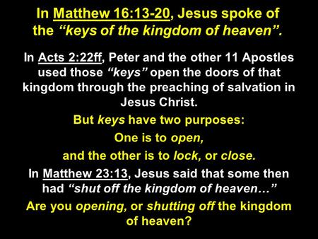 "In Matthew 16:13-20, Jesus spoke of the ""keys of the kingdom of heaven"". In Acts 2:22ff, Peter and the other 11 Apostles used those ""keys"" open the doors."