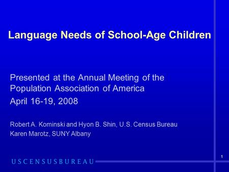 1 Language Needs of School-Age Children Presented at the Annual Meeting of the Population Association of America April 16-19, 2008 Robert A. Kominski and.