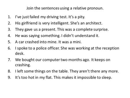 Join the sentences using a relative pronoun. 1.I've just failed my driving test. It's a pity. 2.His girlfriend is very intelligent. She's an architect.