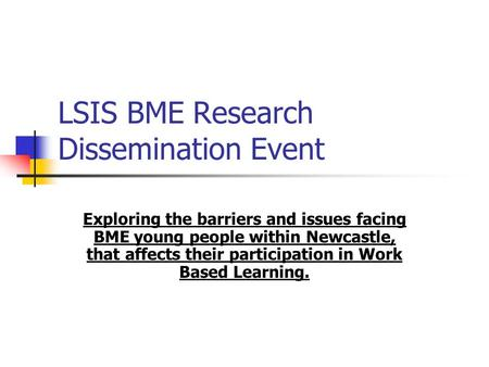 LSIS BME Research Dissemination Event Exploring the barriers and issues facing BME young people within Newcastle, that affects their participation in Work.