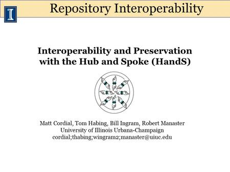 Interoperability and Preservation with the Hub and Spoke (HandS) Matt Cordial, Tom Habing, Bill Ingram, Robert Manaster University of Illinois Urbana-Champaign.