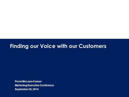 1 Finding our Voice with our Customers Penni McLean-Conner Marketing Executive Conference September 28, 2014.