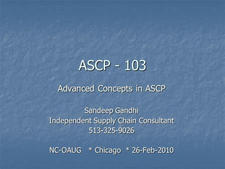 ASCP - 103 Advanced Concepts in ASCP Sandeep Gandhi Independent Supply Chain Consultant 513-325-9026 NC-OAUG * Chicago * 26-Feb-2010.