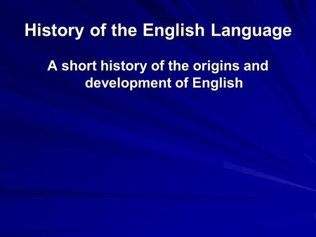 History of the English Language A short history of the origins and development of English.
