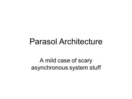 Parasol Architecture A mild case of scary asynchronous system stuff.