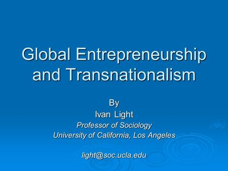 Global Entrepreneurship and Transnationalism By Ivan Light Professor of Sociology University of California, Los Angeles