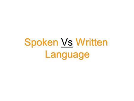 Spoken Vs Written Language. Introduction Languages are first spoken, then written, and then an understanding.