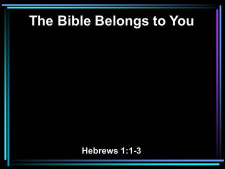 The Bible Belongs to You Hebrews 1:1-3. 1 God, who at various times and in various ways spoke in time past to the fathers by the prophets, 2 has in these.