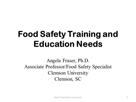 Food Safety Training and Education Needs Angela Fraser, Ph.D. Associate Professor/Food Safety Specialist Clemson University Clemson, SC 1Retail Food Safety.