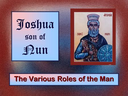 Joshua son of Nun The Various Roles of the Man. The Roles of Joshua As a Son Exodus 33:11.