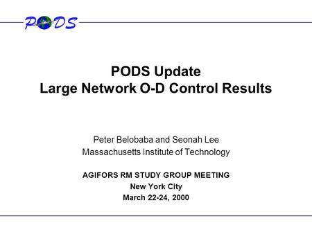 PODS Update Large Network O-D Control Results Peter Belobaba and Seonah Lee Massachusetts Institute of Technology AGIFORS RM STUDY GROUP MEETING New York.