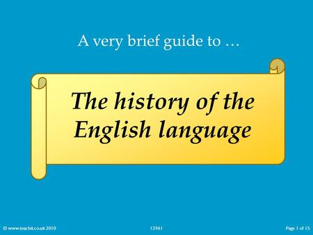 A very brief guide to … The history of the English language © www.teachit.co.uk 201012961Page 1 of 15.