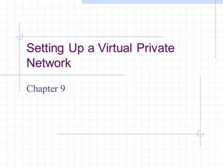 Setting Up a Virtual Private Network Chapter 9. Learning Objectives Understand the components and essential operations of virtual private networks (VPNs)