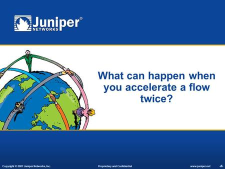 Copyright © 2007 Juniper Networks, Inc. Proprietary and Confidentialwww.juniper.net 1 What can happen when you accelerate a flow twice?