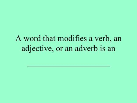 A word that modifies a verb, an adjective, or an adverb is an ___________________________.