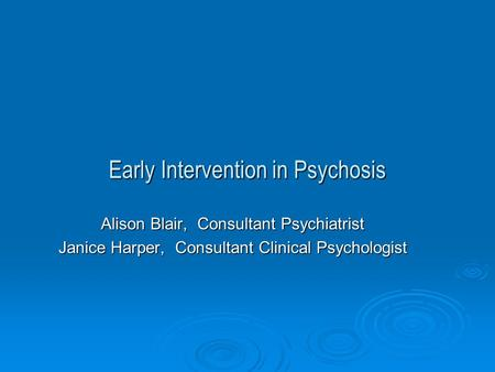 Early Intervention in Psychosis Alison Blair, Consultant Psychiatrist ...