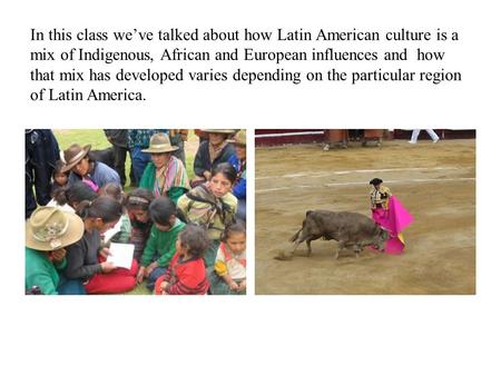 In this class we've talked about how Latin American culture is a mix of Indigenous, African and European influences and how that mix has developed varies.