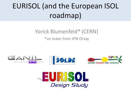 EURISOL (and the European ISOL roadmap) Yorick Blumenfeld* (CERN) *on leave from IPN Orsay.