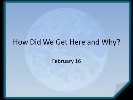 How Did We Get Here and Why? February 16. Think about it … Think about when you completed a project for your yard or for your house … how did you feel.