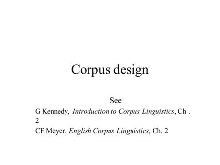Corpus design See G Kennedy, Introduction to Corpus Linguistics, Ch.2