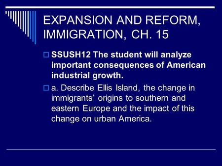 EXPANSION AND REFORM, IMMIGRATION, CH. 15  SSUSH12 The student will analyze important consequences of American industrial growth.  a. Describe Ellis.