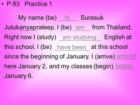 P.83 Practice 1 My name (be) Surasuk Jutukanyaprateep. I (be) from Thailand. Right now I (study) English.