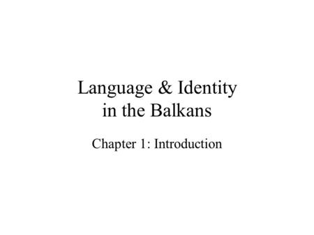 Language & Identity in the Balkans Chapter 1: Introduction.