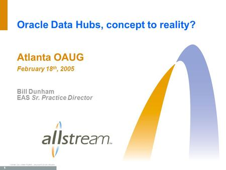 1 TM Allstream Corp. Allstream Proprietary. Use pursuant to company instructions. Oracle Data Hubs, concept to reality? Atlanta OAUG February 18 th, 2005.