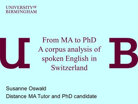 From MA to PhD A corpus analysis of spoken English in Switzerland Susanne Oswald Distance MA Tutor and PhD candidate.