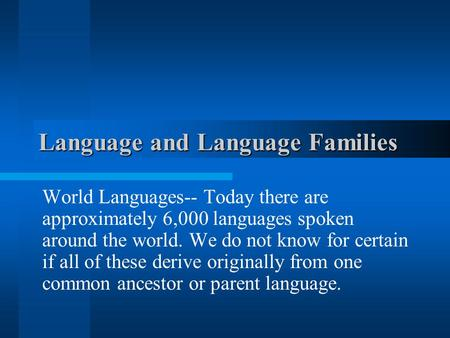 Language and Language Families World Languages-- Today there are approximately 6,000 languages spoken around the world. We do not know for certain if.