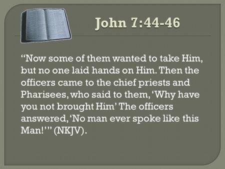 """Now some of them wanted to take Him, but no one laid hands on Him. Then the officers came to the chief priests and Pharisees, who said to them, 'Why have."