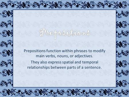 Prepositions function within phrases to modify main verbs, nouns, or adjectives. They also express spatial and temporal relationships between parts of.