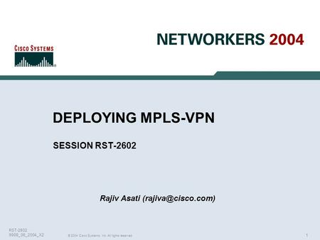 1 © 2004 Cisco Systems, Inc. All rights reserved. RST-2602 9908_06_2004_X2 DEPLOYING MPLS-VPN SESSION RST-2602 Rajiv Asati