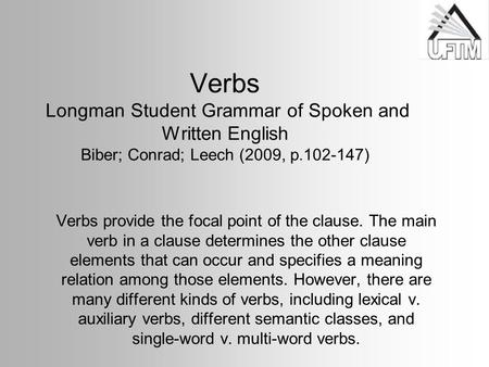 Verbs Longman Student Grammar of Spoken and Written English Biber; Conrad; Leech (2009, p.102-147) Verbs provide the focal point of the clause. The main.